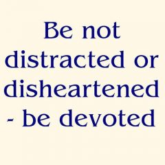 Be not distracted or disheartened – be devoted