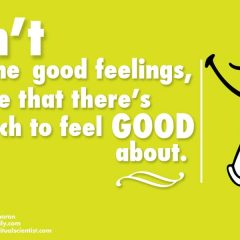 Don't imagine good feelings – realize that there's so much to feel good about