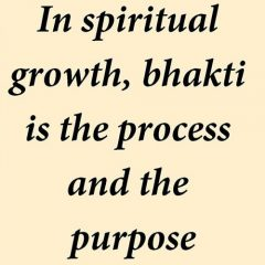 In spiritual growth, bhakti is the process and the purpose