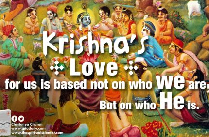 Krishna's love for us is based not on who we are, but on who he is