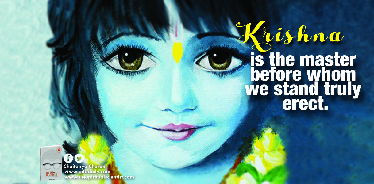 Krishna is the master before whom we stand truly erect