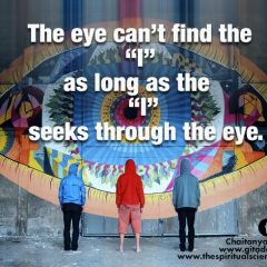 The eye can't find the I as long as the I seeks through the eye