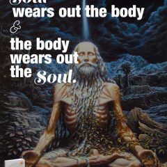 The soul wears out the body and the body wears out the soul